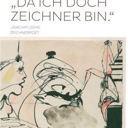 """""""Da ich doch Zeichner bin."""" Joachim John, Zeichnerpoet"""